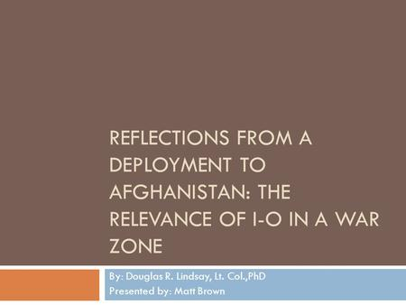 REFLECTIONS FROM A DEPLOYMENT TO AFGHANISTAN: THE RELEVANCE OF I-O IN A WAR ZONE By: Douglas R. Lindsay, Lt. Col.,PhD Presented by: Matt Brown.