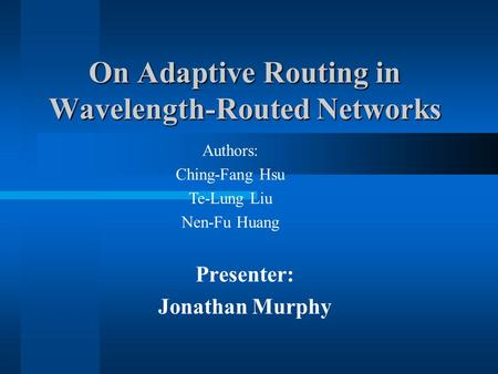 Presenter: Jonathan Murphy On Adaptive Routing in Wavelength-Routed Networks Authors: Ching-Fang Hsu Te-Lung Liu Nen-Fu Huang.