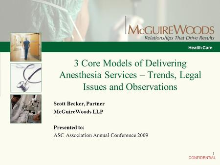 CONFIDENTIAL Health Care 1 Scott Becker, Partner McGuireWoods LLP Presented to: ASC Association Annual Conference 2009 3 Core Models of Delivering Anesthesia.