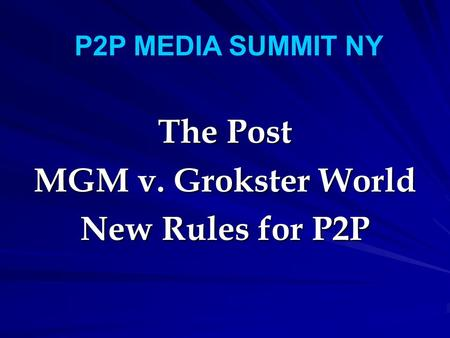 The Post MGM v. Grokster World New Rules for P2P P2P MEDIA SUMMIT NY.