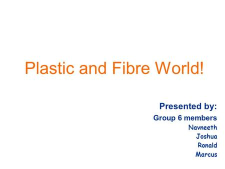 Plastic and Fibre World! Presented by: Group 6 members Navneeth Joshua Ronald Marcus.