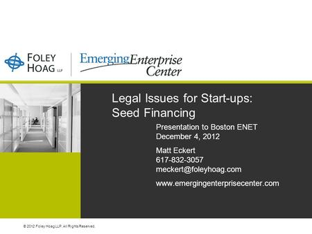 © 2012 Foley Hoag LLP. All Rights Reserved. Legal Issues for Start-ups: Seed Financing Presentation to Boston ENET December 4, 2012 Matt Eckert 617-832-3057.