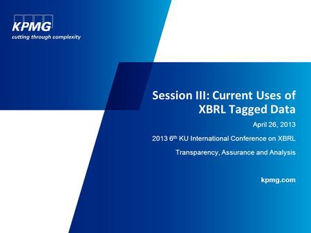 Session III: Current Uses of XBRL Tagged Data April 26, 2013 2013 6 th KU International Conference on XBRL Transparency, Assurance and Analysis kpmg.com.