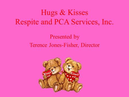 Hugs & Kisses Respite and PCA Services, Inc. Presented by Terence Jones-Fisher, Director.