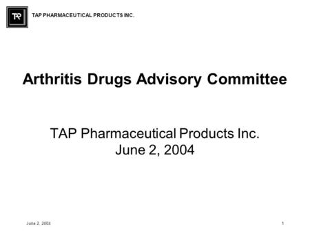 TAP PHARMACEUTICAL PRODUCTS INC. June 2, 20041 Arthritis Drugs Advisory Committee TAP Pharmaceutical Products Inc. June 2, 2004.