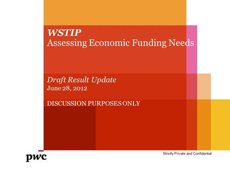 WSTIP Assessing Economic Funding Needs Strictly Private and Confidential Draft Result Update June 28, 2012 DISCUSSION PURPOSES ONLY.