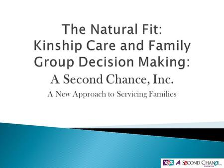 A New Approach to Servicing Families.  Introduction to the practice of kinship care specific to A Second Chance Inc.  An Overview of how kinship care.
