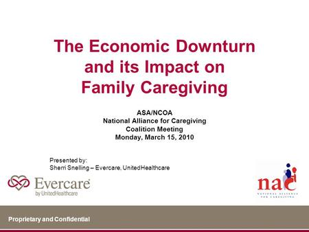 Proprietary and Confidential The Economic Downturn and its Impact on Family Caregiving ASA/NCOA National Alliance for Caregiving Coalition Meeting Monday,