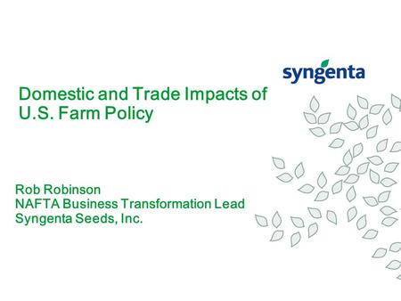 Domestic and Trade Impacts of U.S. Farm Policy Rob Robinson NAFTA Business Transformation Lead Syngenta Seeds, Inc.