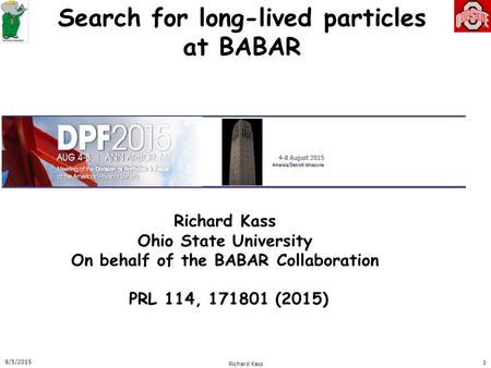 Search for long-lived particles at BABAR Richard Kass Ohio State University On behalf of the BABAR Collaboration 8/5/2015 Richard Kass 1 PRL 114, 171801.