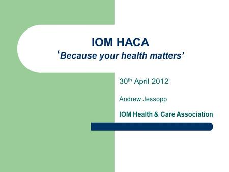 IOM HACA ' Because your health matters' 30 th April 2012 Andrew Jessopp IOM Health & Care Association.