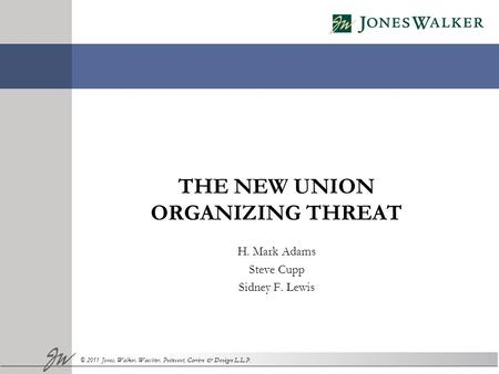 © 2011 Jones, Walker, Waechter, Poitevent, Carrère & Denègre L.L.P. THE NEW UNION ORGANIZING THREAT H. Mark Adams Steve Cupp Sidney F. Lewis.