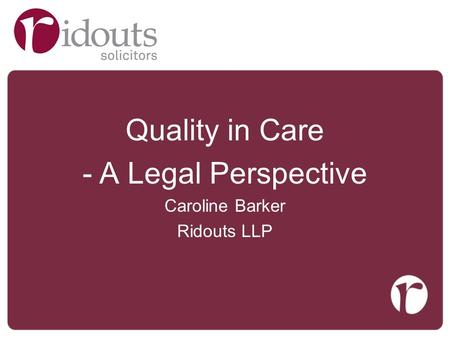 Quality in Care -A Legal Perspective Caroline Barker Ridouts LLP.