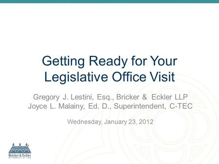 Getting Ready for Your Legislative Office Visit Gregory J. Lestini, Esq., Bricker & Eckler LLP Joyce L. Malainy, Ed. D., Superintendent, C-TEC Wednesday,