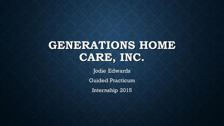 GENERATIONS HOME CARE, INC. Jodie Edwards Guided Practicum Internship 2015.