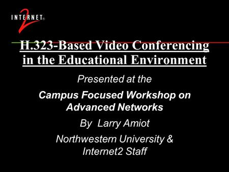 H.323-Based Video Conferencing in the Educational Environment Presented at the Campus Focused Workshop on Advanced Networks By Larry Amiot Northwestern.