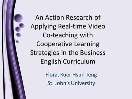An Action Research of Applying Real-time Video Co-teaching with Cooperative Learning Strategies in the Business English Curriculum Flora, Kuei-Hsun Teng.