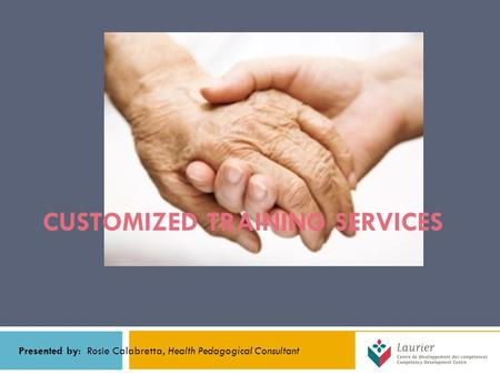 CUSTOMIZED TRAINING SERVICES Presented by: Rosie Calabretta, Health Pedagogical Consultant.
