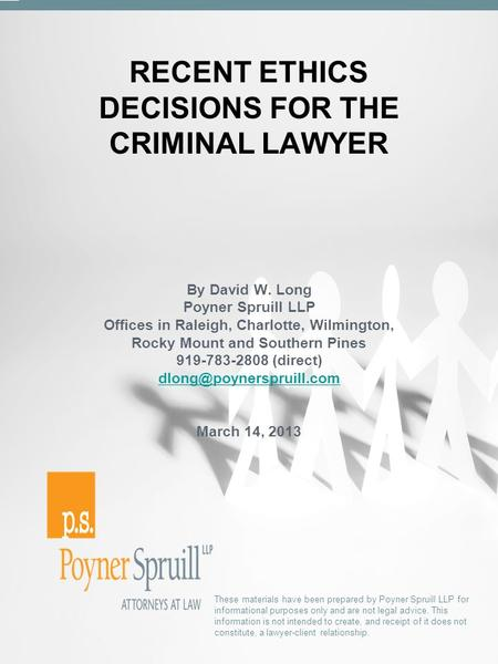 RECENT ETHICS DECISIONS FOR THE CRIMINAL LAWYER These materials have been prepared by Poyner Spruill LLP for informational purposes only and are not legal.
