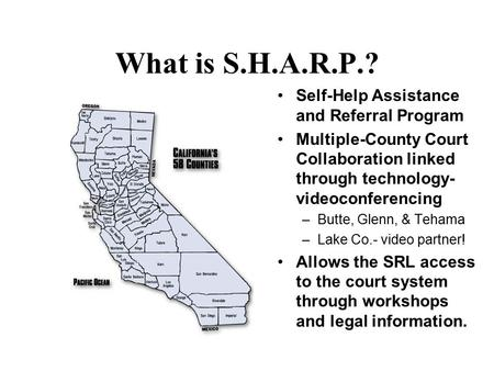 What is S.H.A.R.P.? Self-Help Assistance and Referral Program Multiple-County Court Collaboration linked through technology- videoconferencing –Butte,