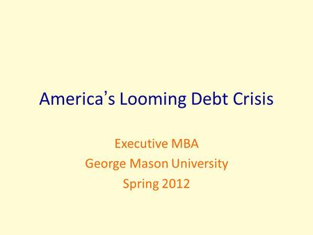 America's Looming Debt Crisis Executive MBA George Mason University Spring 2012.
