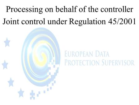 Processing on behalf of the controller Joint control under Regulation 45/2001.