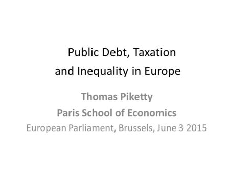 Public Debt, Taxation and Inequality in Europe Thomas Piketty Paris School of Economics European Parliament, Brussels, June 3 2015.