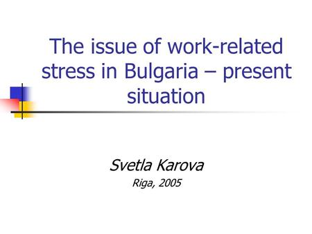 The issue of work-related stress in Bulgaria – present situation Svetla Karova Riga, 2005.