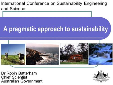 A pragmatic approach to sustainability Dr Robin Batterham Chief Scientist Australian Government International Conference on Sustainability Engineering.