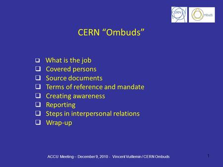 "1 CERN ""Ombuds""  What is the job  Covered persons  Source documents  Terms of reference and mandate  Creating awareness  Reporting  Steps in interpersonal."
