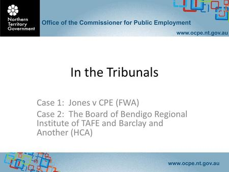In the Tribunals Case 1: Jones v CPE (FWA) Case 2: The Board of Bendigo Regional Institute of TAFE and Barclay and Another (HCA)