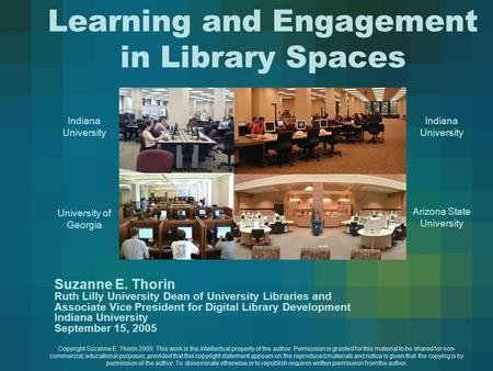 Learning and Engagement in Library Spaces Suzanne E. Thorin Ruth Lilly University Dean of University Libraries and Associate Vice President for Digital.