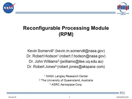 Somervill RSC 1 125/MAPLD'05 Reconfigurable Processing Module (RPM) Kevin Somervill 1 Dr. Robert Hodson 1