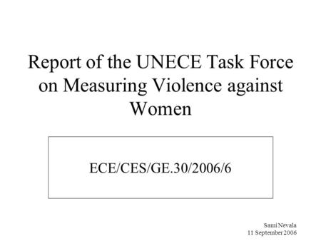 Sami Nevala 11 September 2006 Report of the UNECE Task Force on Measuring Violence against Women ECE/CES/GE.30/2006/6.