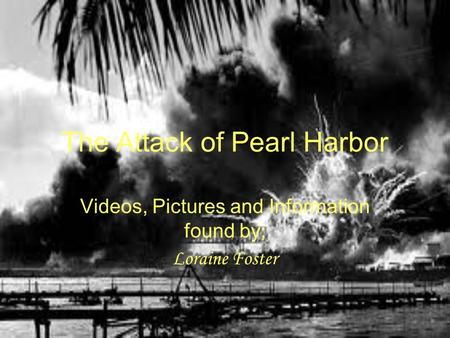 The Attack of Pearl Harbor Videos, Pictures and Information found by; Loraine Foster.