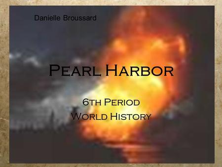 Pearl Harbor 6th Period World History 6th Period World History Danielle Broussard.