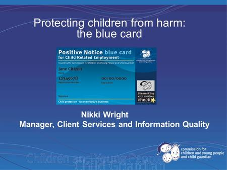 Protecting children from harm: the blue card Nikki Wright Manager, Client Services and Information Quality.