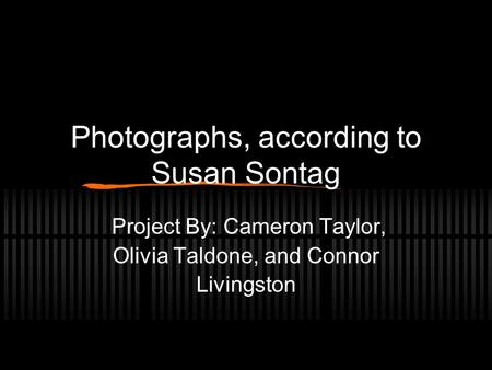 Photographs, according to Susan Sontag Project By: Cameron Taylor, Olivia Taldone, and Connor Livingston.