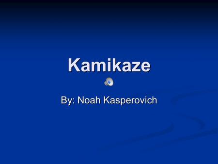 Kamikaze By: Noah Kasperovich kamikaze I was assigned to the kamikaze planes that bombed pearl harbor.