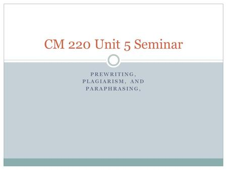 PREWRITING, PLAGIARISM, AND PARAPHRASING, CM 220 Unit 5 Seminar.