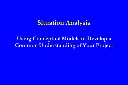Situation Analysis Using Conceptual Models to Develop a Common Understanding of Your Project.