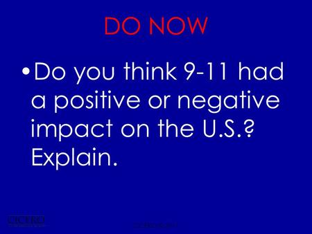 DO NOW Do you think 9-11 had a positive or negative impact on the U.S.? Explain. CICERO © 2011.