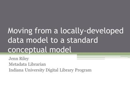 Moving from a locally-developed data model to a standard conceptual model Jenn Riley Metadata Librarian Indiana University Digital Library Program.