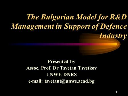 1 The Bulgarian Model for R&D Management in Support of Defence Industry Presented by Assoc. Prof. Dr Tsvetan Tsvetkov UNWE-DNRS