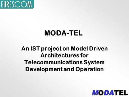 MODA-TEL An IST project on Model Driven Architectures for Telecommunications System Development and Operation.