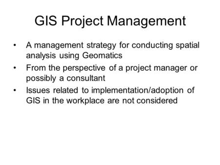 GIS Project Management A management strategy for conducting spatial analysis using Geomatics From the perspective of a project manager or possibly a consultant.