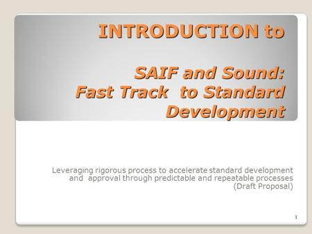INTRODUCTION to SAIF and Sound: Fast Track to Standard Development Leveraging rigorous process to accelerate standard development and approval through.
