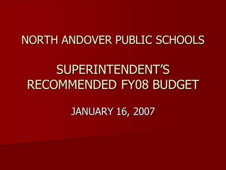 NORTH ANDOVER PUBLIC SCHOOLS SUPERINTENDENT'S RECOMMENDED FY08 BUDGET JANUARY 16, 2007.