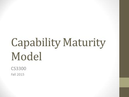 Capability Maturity Model CS3300 Fall 2015. The Problem Contractors over budget and late. Need a way to rank how likely a software company is to deliver.