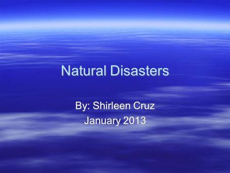 Natural Disasters By: Shirleen Cruz January 2013 By: Shirleen Cruz January 2013.